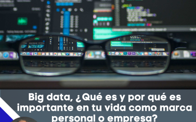 Big data, ¿Qué es y por qué es importante en tu vida como marca personal o empresa?
