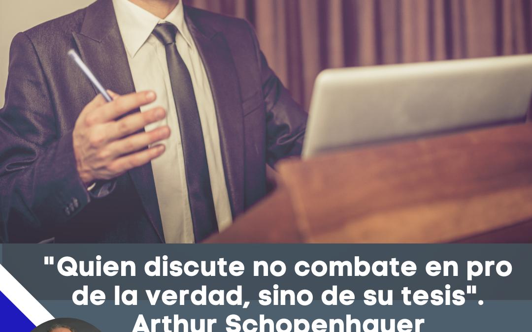 «Quien discute no combate en pro de la verdad, sino de su tesis». Arthur Schopenhauer